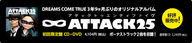 DREAMS COME TRUE 3年9ヶ月ぶりのオリジナルアルバム ATTACK25